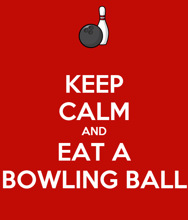 KEEP CALM AND EAT A BOWLING BALL