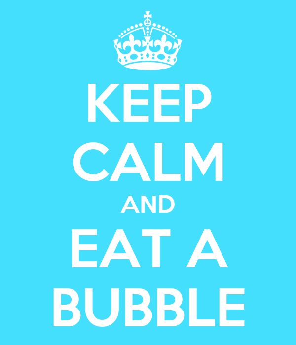KEEP CALM AND EAT A BUBBLE