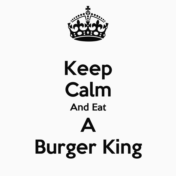 Keep Calm And Eat A Burger King