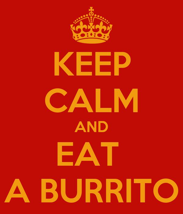 KEEP CALM AND EAT  A BURRITO