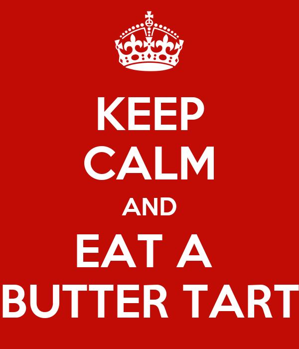 KEEP CALM AND EAT A  BUTTER TART