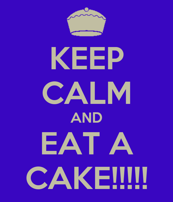 KEEP CALM AND EAT A CAKE!!!!!