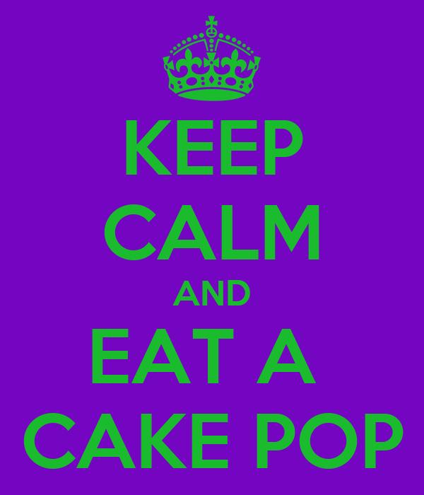 KEEP CALM AND EAT A  CAKE POP