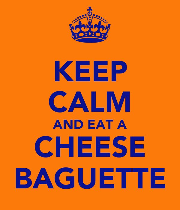 KEEP CALM AND EAT A CHEESE BAGUETTE