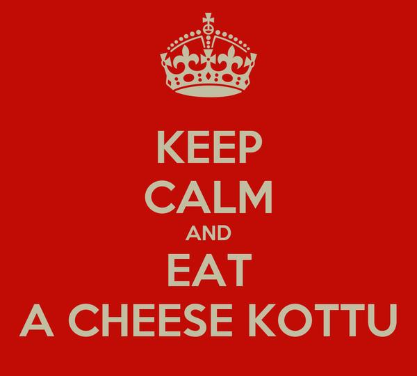 KEEP CALM AND EAT A CHEESE KOTTU