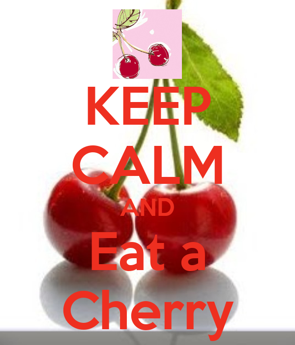 KEEP CALM AND Eat a Cherry