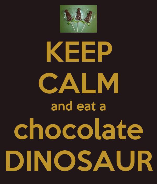 KEEP CALM and eat a chocolate DINOSAUR