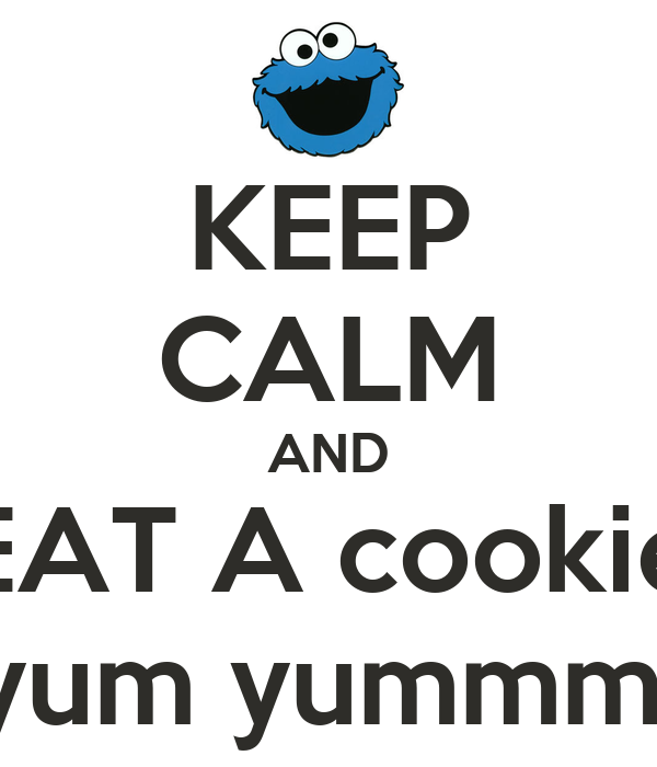 KEEP CALM AND EAT A cookie yum yummm!
