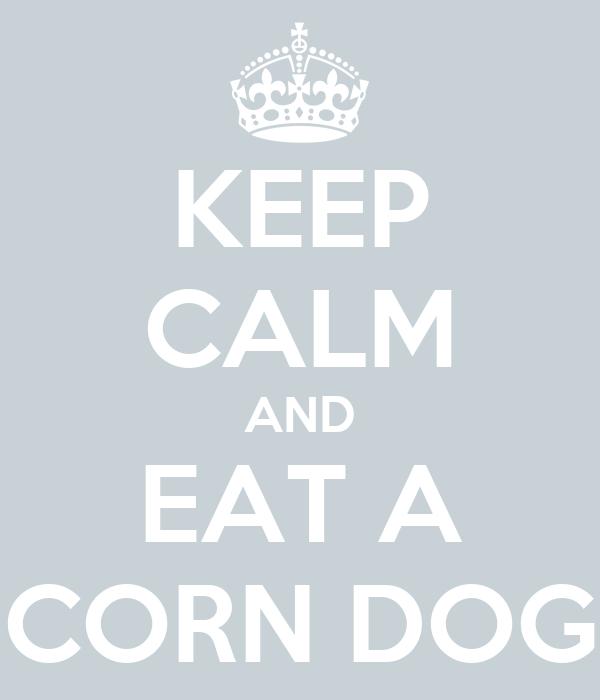 KEEP CALM AND EAT A CORN DOG