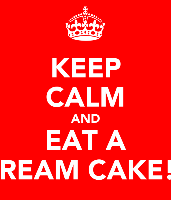 KEEP CALM AND EAT A CREAM CAKE!?