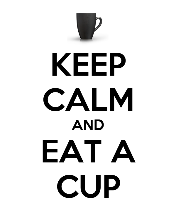 KEEP CALM AND EAT A CUP