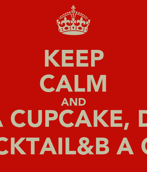 KEEP CALM AND EAT A CUPCAKE, DRINK A COCKTAIL&B A CELEB