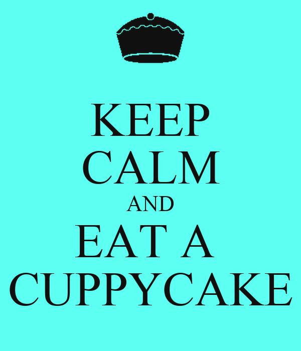 KEEP CALM AND EAT A  CUPPYCAKE