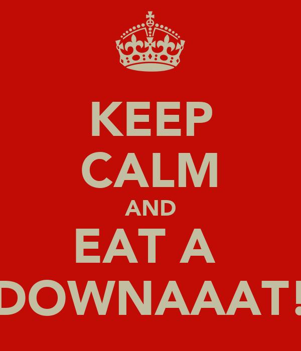 KEEP CALM AND EAT A  DOWNAAAT!