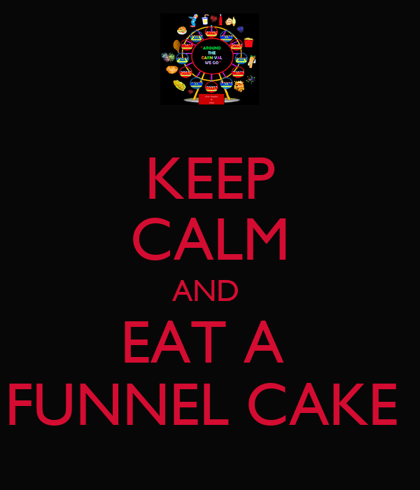 KEEP CALM AND  EAT A  FUNNEL CAKE