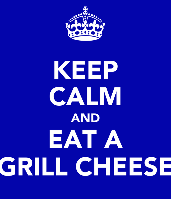 KEEP CALM AND EAT A GRILL CHEESE