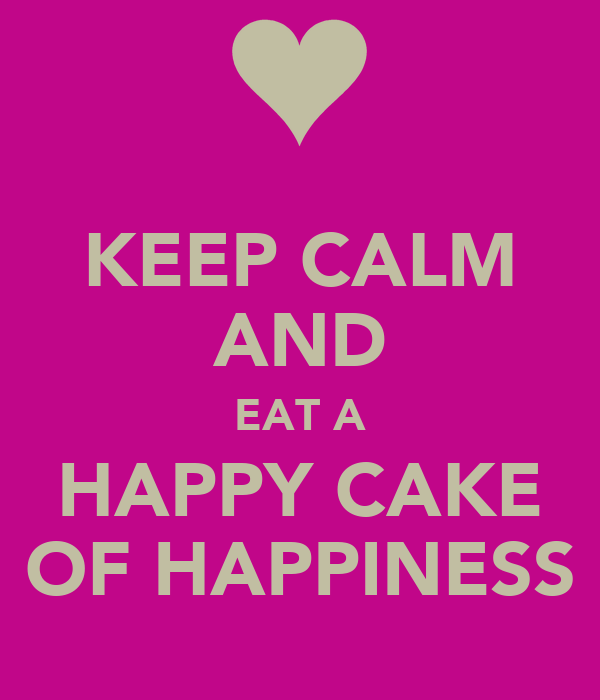 KEEP CALM AND EAT A HAPPY CAKE OF HAPPINESS