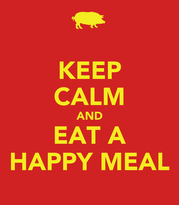 KEEP CALM AND EAT A HAPPY MEAL