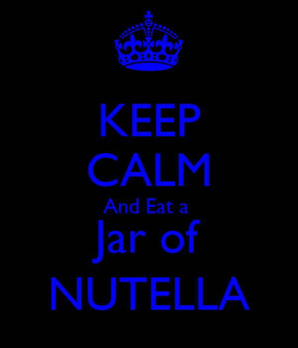KEEP CALM And Eat a  Jar of NUTELLA