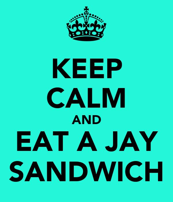 KEEP CALM AND EAT A JAY SANDWICH