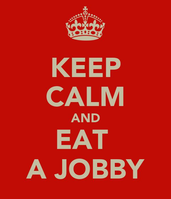 KEEP CALM AND EAT  A JOBBY