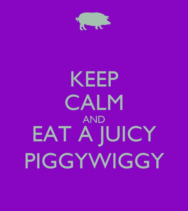 KEEP CALM AND EAT A JUICY PIGGYWIGGY