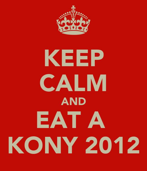 KEEP CALM AND EAT A  KONY 2012