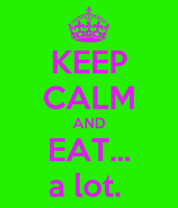 KEEP CALM AND EAT... a lot.