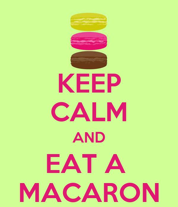 KEEP CALM AND EAT A  MACARON