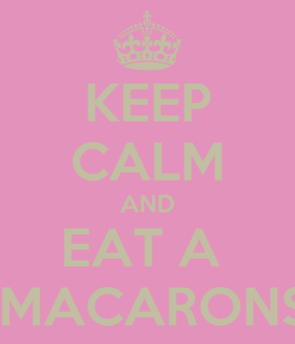 KEEP CALM AND EAT A   MACARONS
