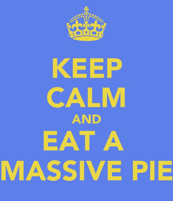 KEEP CALM AND EAT A  MASSIVE PIE