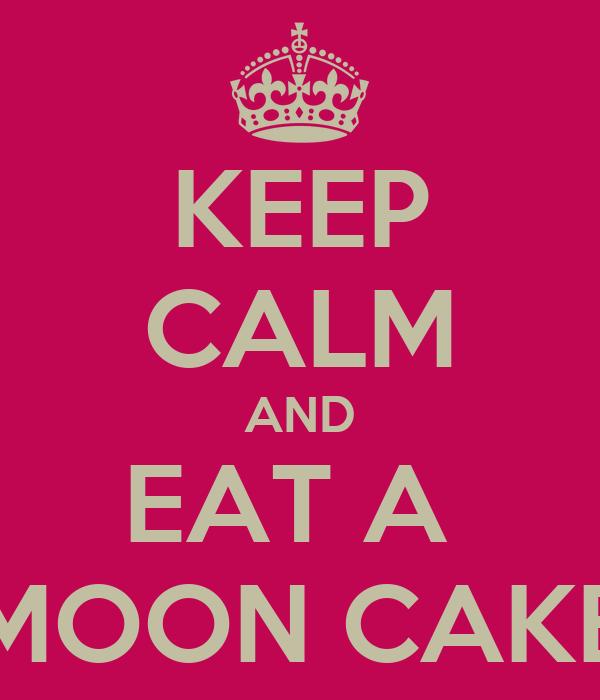KEEP CALM AND EAT A  MOON CAKE