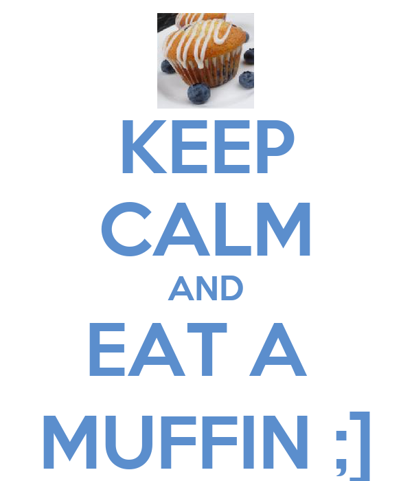 KEEP CALM AND EAT A  MUFFIN ;]