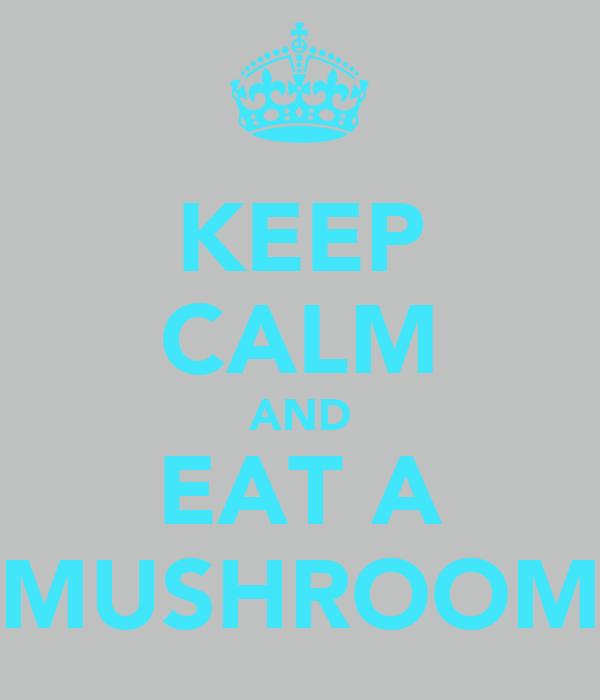 KEEP CALM AND EAT A MUSHROOM