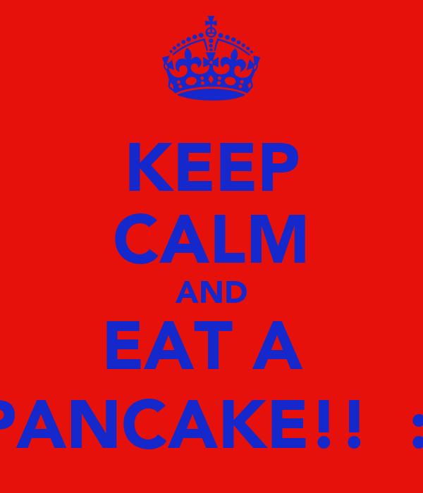 KEEP CALM AND EAT A  PANCAKE!!  :)