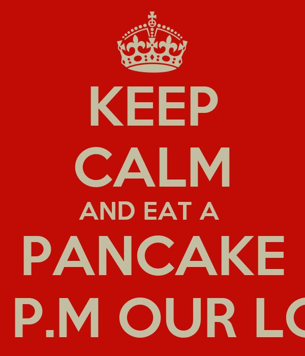 KEEP CALM AND EAT A  PANCAKE 8:00 P.M OUR LOBBY