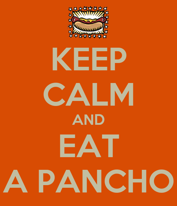 KEEP CALM AND EAT A PANCHO