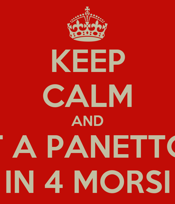 KEEP CALM AND EAT A PANETTONE IN 4 MORSI