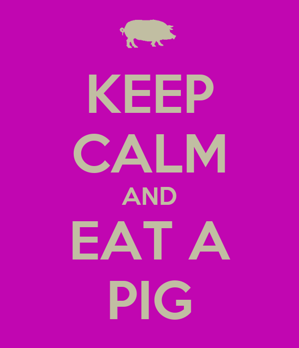 KEEP CALM AND EAT A PIG