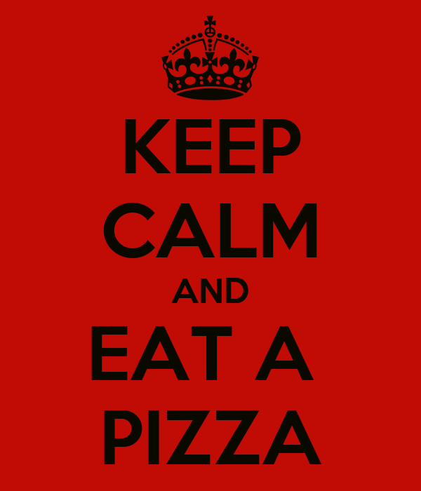 KEEP CALM AND EAT A  PIZZA