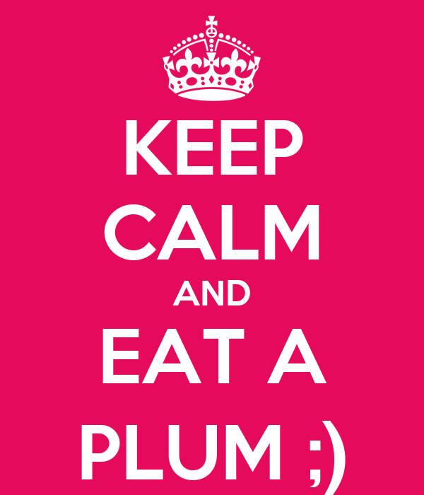 KEEP CALM AND EAT A PLUM ;)