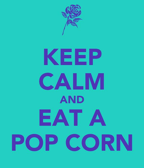 KEEP CALM AND EAT A POP CORN