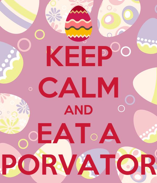 KEEP CALM AND EAT A PORVATOR