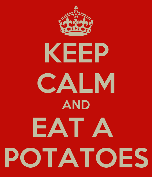 KEEP CALM AND EAT A  POTATOES