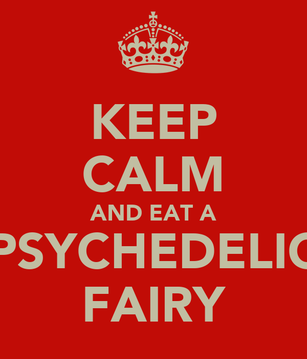 KEEP CALM AND EAT A PSYCHEDELIC FAIRY