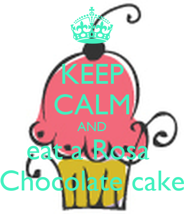 KEEP CALM AND eat a Rosa  Chocolate cake
