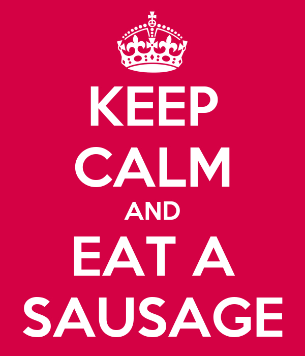 KEEP CALM AND EAT A SAUSAGE