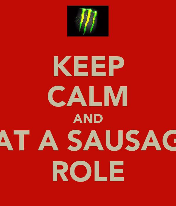 KEEP CALM AND EAT A SAUSAGE ROLE