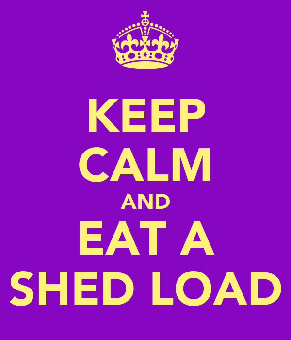 KEEP CALM AND EAT A SHED LOAD