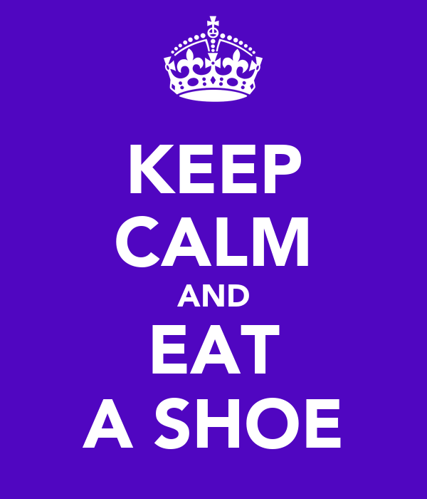 KEEP CALM AND EAT A SHOE